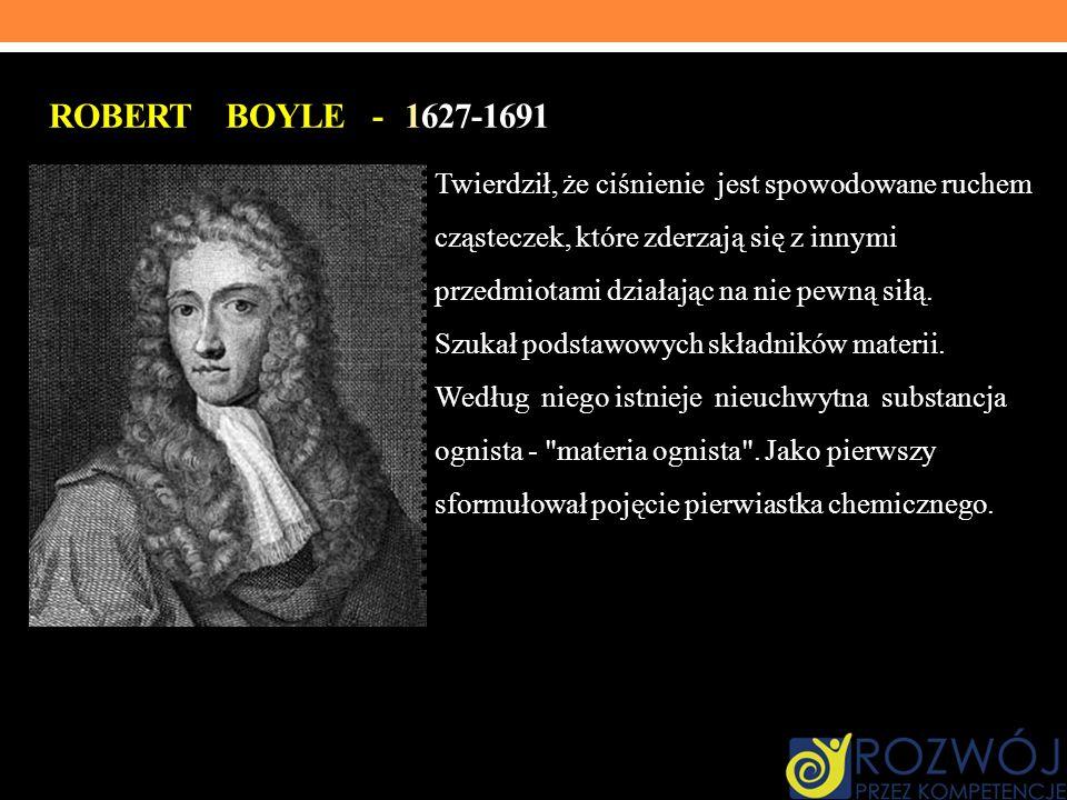 ROBERT BOYLE - 1627-1691 Twierdził, że ciśnienie jest spowodowane ruchem cząsteczek, które zderzają się z innymi przedmiotami działając na nie pewną s