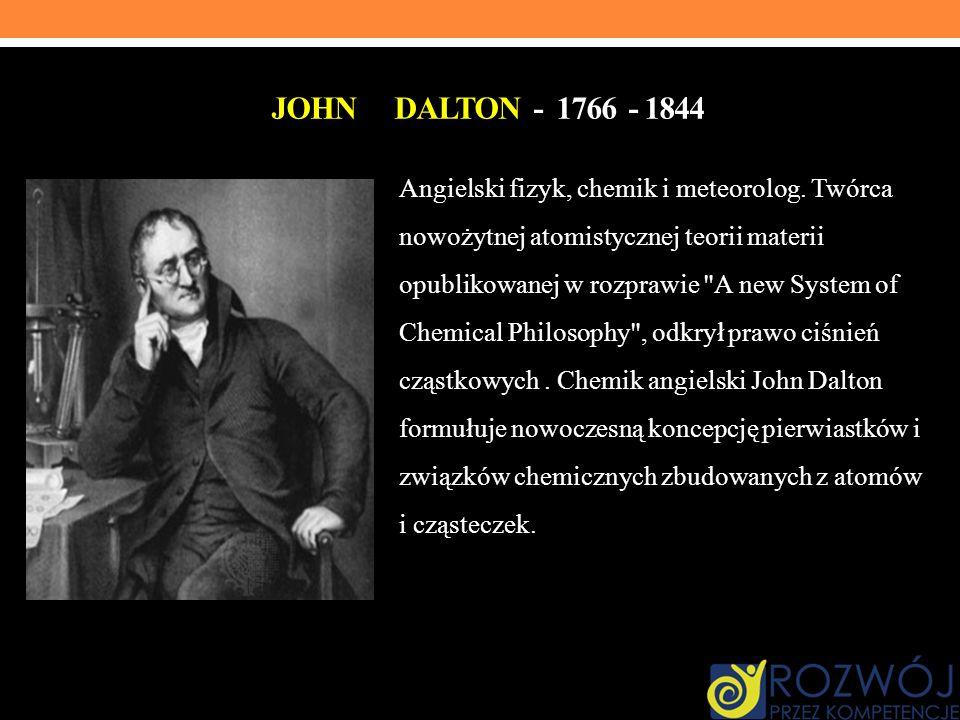 JOHN DALTON - 1766 - 1844 Angielski fizyk, chemik i meteorolog. Twórca nowożytnej atomistycznej teorii materii opublikowanej w rozprawie