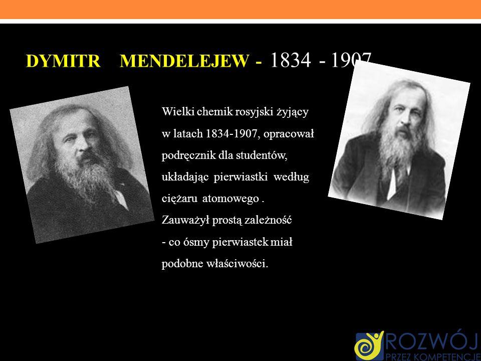 DYMITR MENDELEJEW - 1834 - 1907 Wielki chemik rosyjski żyjący w latach 1834-1907, opracował podręcznik dla studentów, układając pierwiastki według cię