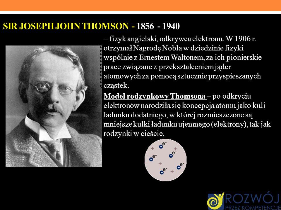 SIR JOSEPH JOHN THOMSON - 1856 - 1940 – fizyk angielski, odkrywca elektronu. W 1906 r. otrzymał Nagrodę Nobla w dziedzinie fizyki wspólnie z Ernestem