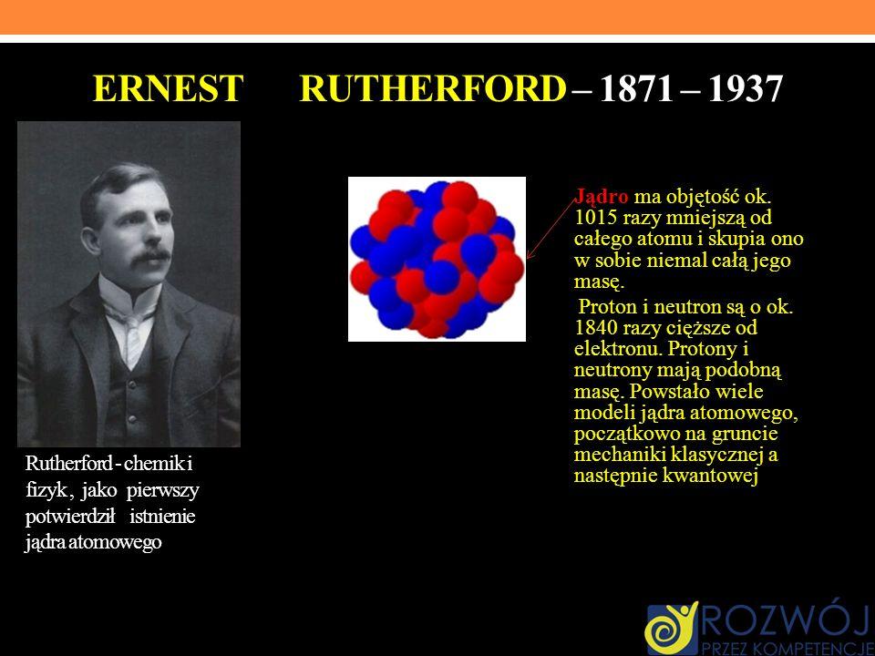 ERNEST RUTHERFORD – 1871 – 1937 Jądro ma objętość ok. 1015 razy mniejszą od całego atomu i skupia ono w sobie niemal całą jego masę. Proton i neutron