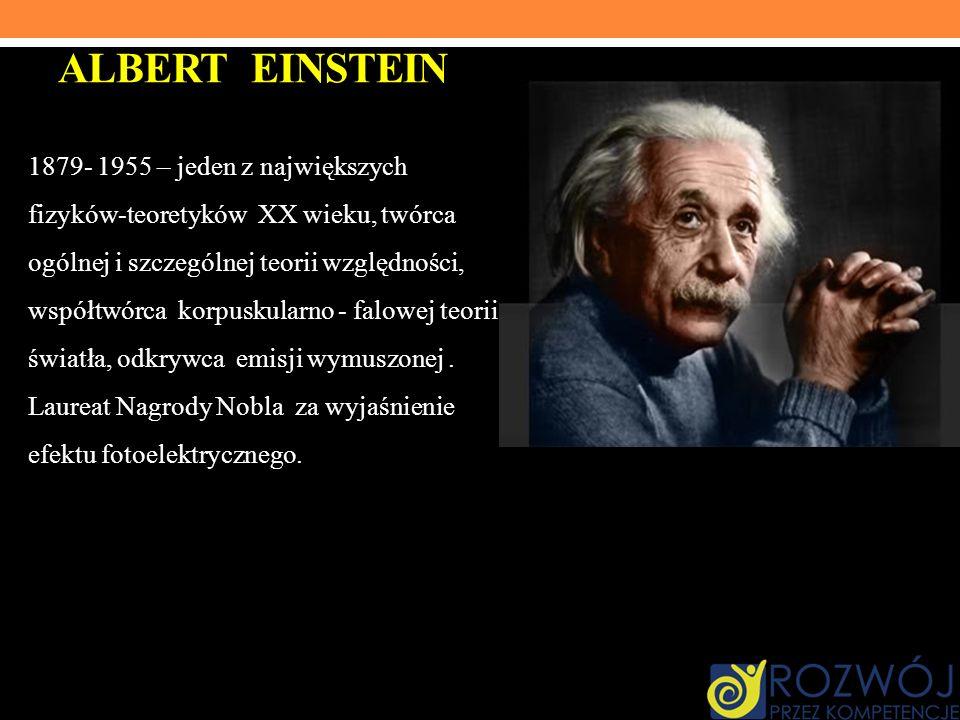 ALBERT EINSTEIN 1879- 1955 – jeden z największych fizyków-teoretyków XX wieku, twórca ogólnej i szczególnej teorii względności, współtwórca korpuskula