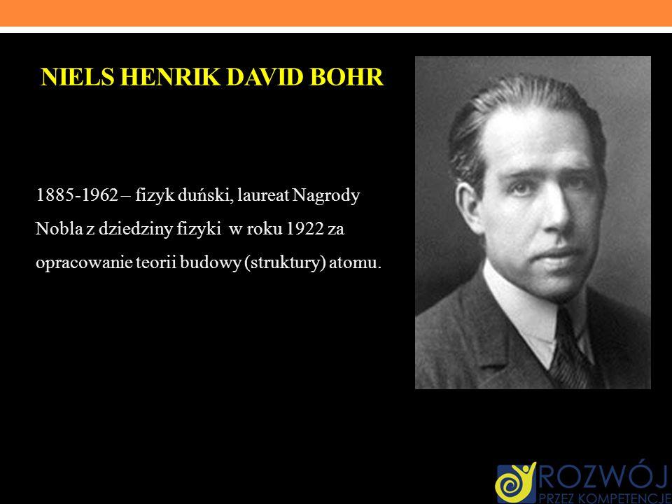 NIELS HENRIK DAVID BOHR 1885-1962 – fizyk duński, laureat Nagrody Nobla z dziedziny fizyki w roku 1922 za opracowanie teorii budowy (struktury) atomu.