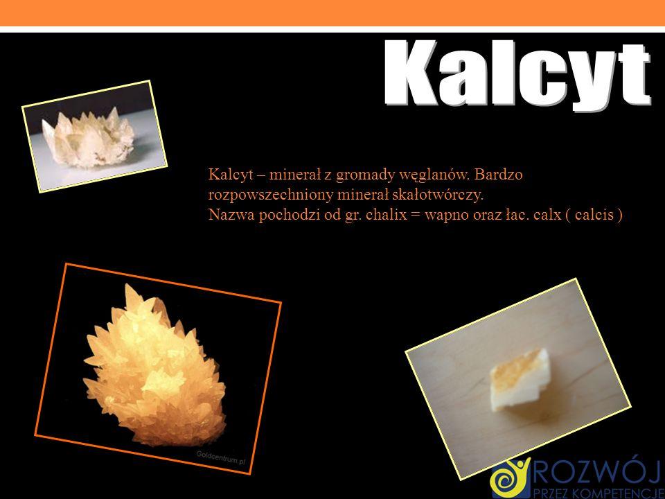 Kalcyt – minerał z gromady węglanów. Bardzo rozpowszechniony minerał skałotwórczy. Nazwa pochodzi od gr. chalix = wapno oraz łac. calx ( calcis ) = wa