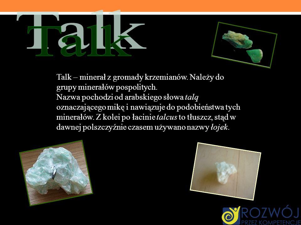 Talk – minerał z gromady krzemianów. Należy do grupy minerałów pospolitych. Nazwa pochodzi od arabskiego słowa talq oznaczającego mikę i nawiązuje do