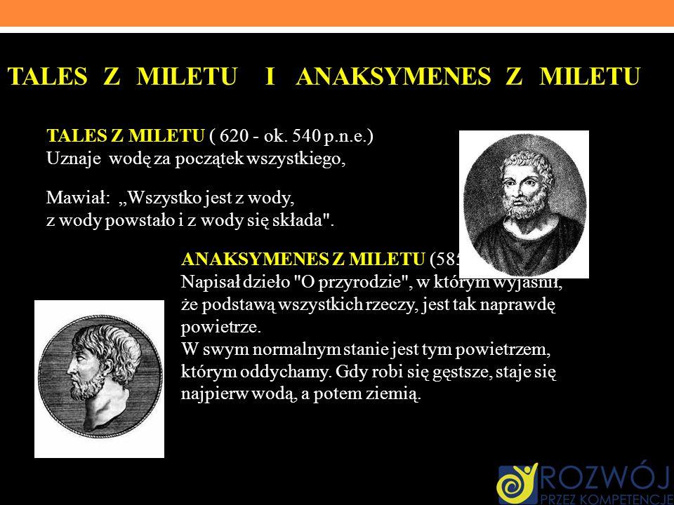 TALES Z MILETU I ANAKSYMENES Z MILETU TALES Z MILETU ( 620 - ok. 540 p.n.e.) Uznaje wodę za początek wszystkiego, Mawiał: Wszystko jest z wody, z wody