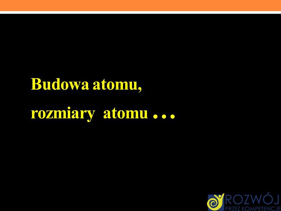 Budowa atomu, rozmiary atomu …