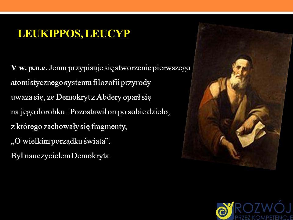 LEUKIPPOS, LEUCYP V w. p.n.e. Jemu przypisuje się stworzenie pierwszego atomistycznego systemu filozofii przyrody i uważa się, że Demokryt z Abdery op