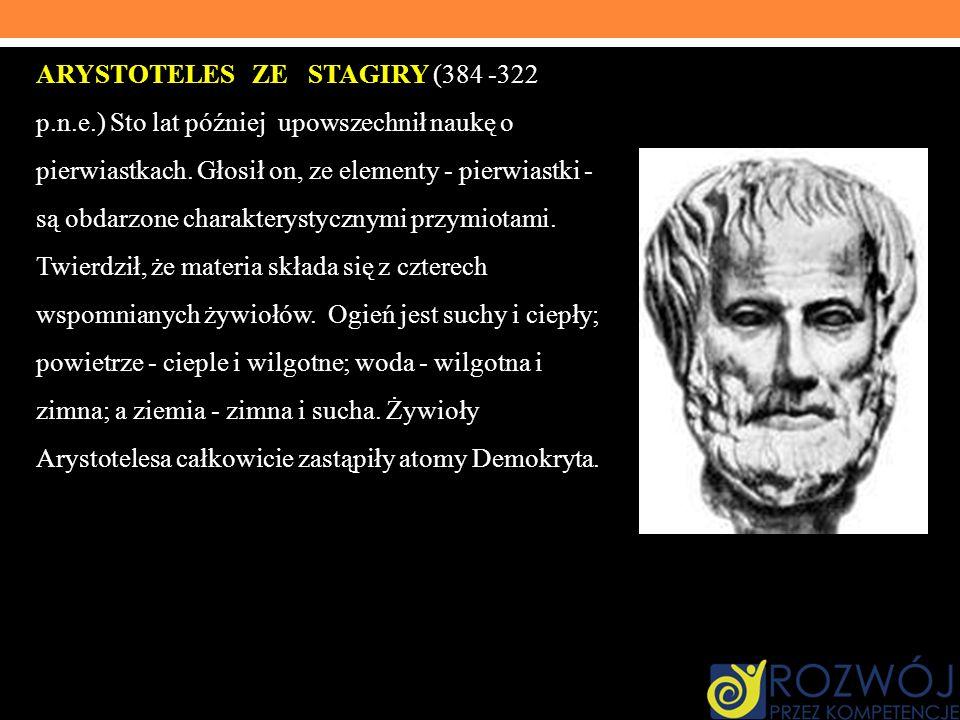 ARYSTOTELES ZE STAGIRY (384 -322 p.n.e.) Sto lat później upowszechnił naukę o pierwiastkach. Głosił on, ze elementy - pierwiastki - są obdarzone chara