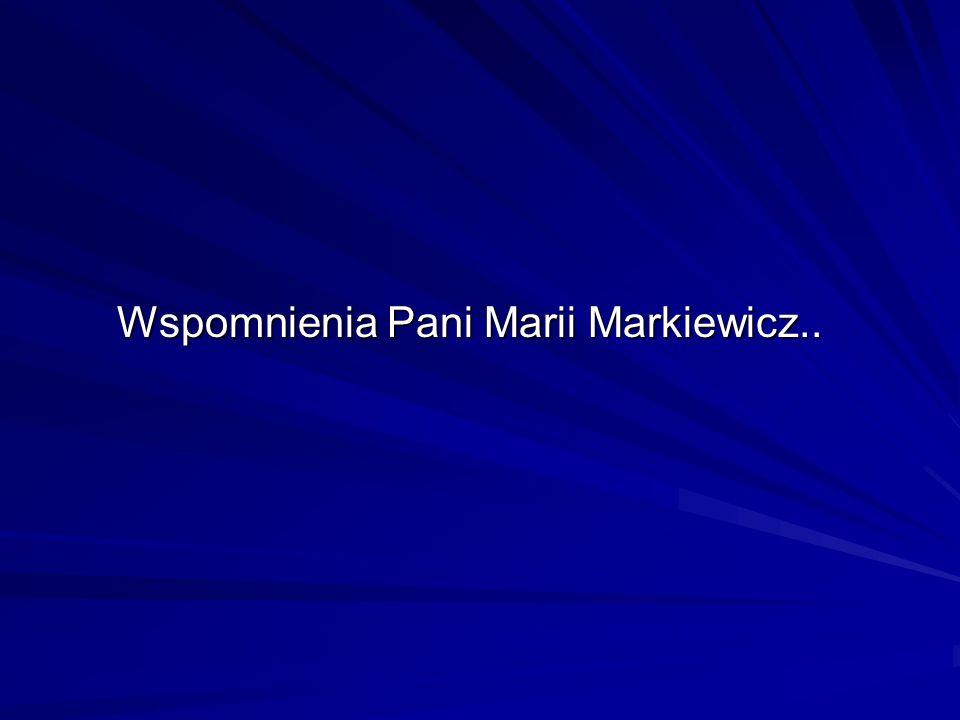 Wspomnienia Pani Marii Markiewicz.. Wspomnienia Pani Marii Markiewicz..