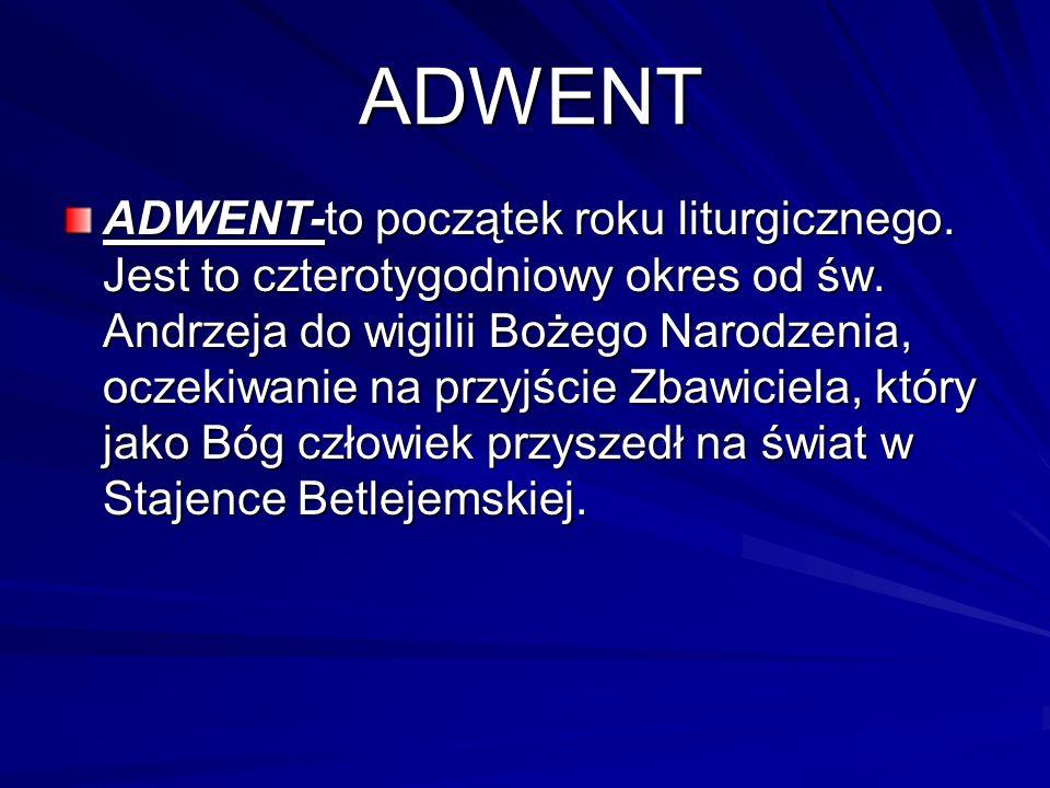 ADWENT ADWENT-to początek roku liturgicznego. Jest to czterotygodniowy okres od św. Andrzeja do wigilii Bożego Narodzenia, oczekiwanie na przyjście Zb