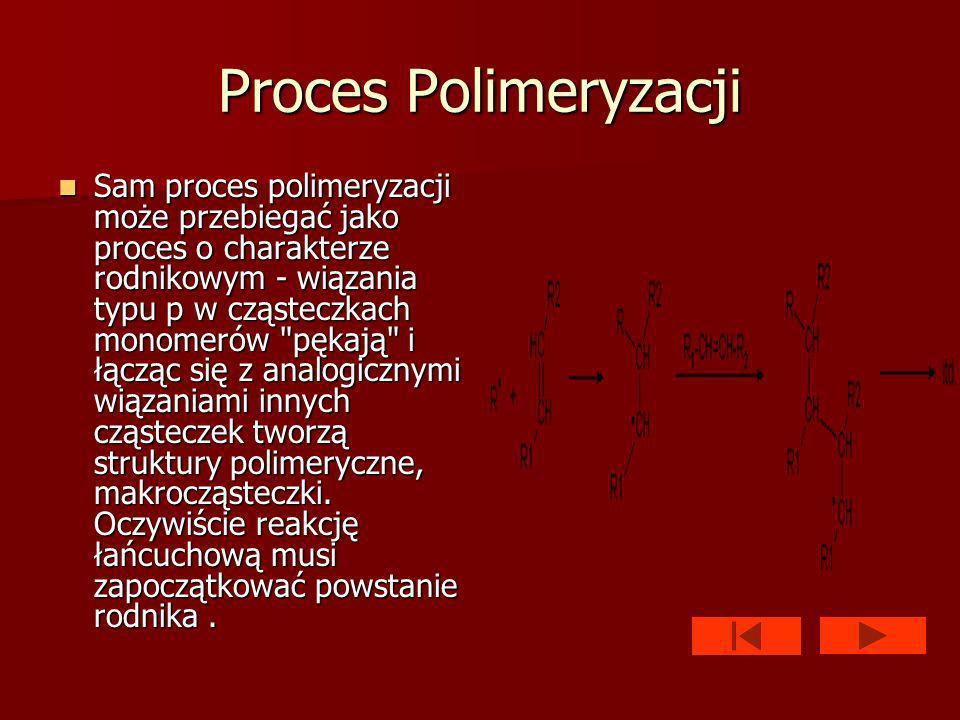 Proces Polimeryzacji Sam proces polimeryzacji może przebiegać jako proces o charakterze rodnikowym - wiązania typu p w cząsteczkach monomerów pękają i łącząc się z analogicznymi wiązaniami innych cząsteczek tworzą struktury polimeryczne, makrocząsteczki.