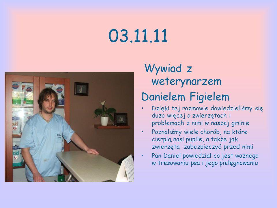 03.11.11 Wywiad z weterynarzem Danielem Figielem Dzięki tej rozmowie dowiedzieliśmy się dużo więcej o zwierzętach i problemach z nimi w naszej gminie