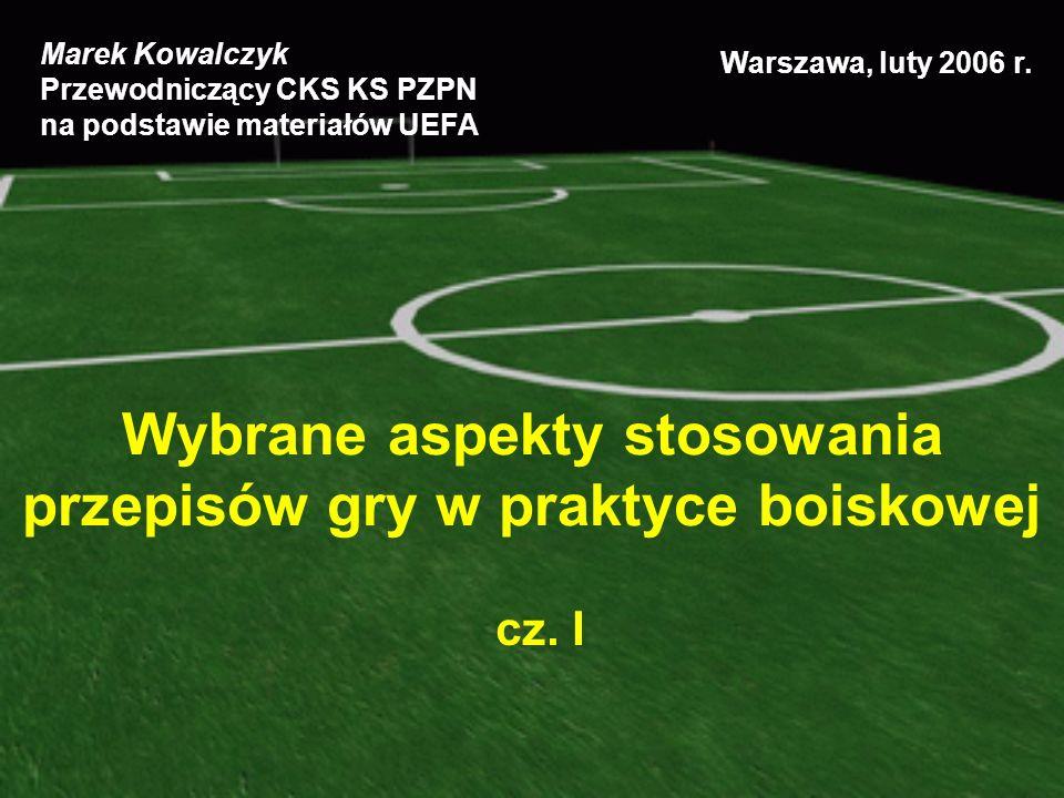 Wybrane aspekty stosowania przepisów gry w praktyce boiskowej cz. I Marek Kowalczyk Przewodniczący CKS KS PZPN na podstawie materiałów UEFA Warszawa,