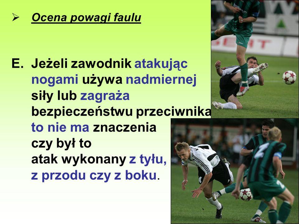 Ocena powagi faulu E.Jeżeli zawodnik atakując nogami używa nadmiernej siły lub zagraża bezpieczeństwu przeciwnika, to nie ma znaczenia czy był to atak