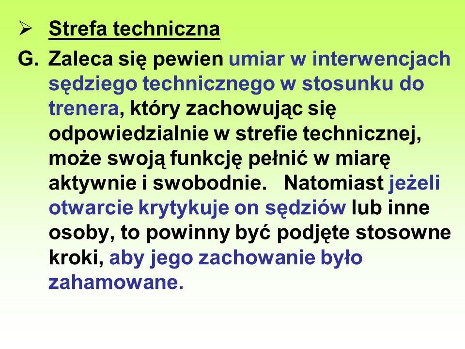 Strefa techniczna G.Zaleca się pewien umiar w interwencjach sędziego technicznego w stosunku do trenera, który zachowując się odpowiedzialnie w strefi