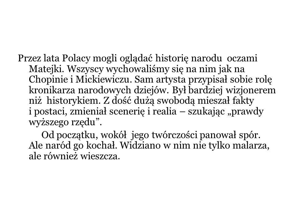 Przez lata Polacy mogli oglądać historię narodu oczami Matejki. Wszyscy wychowaliśmy się na nim jak na Chopinie i Mickiewiczu. Sam artysta przypisał s