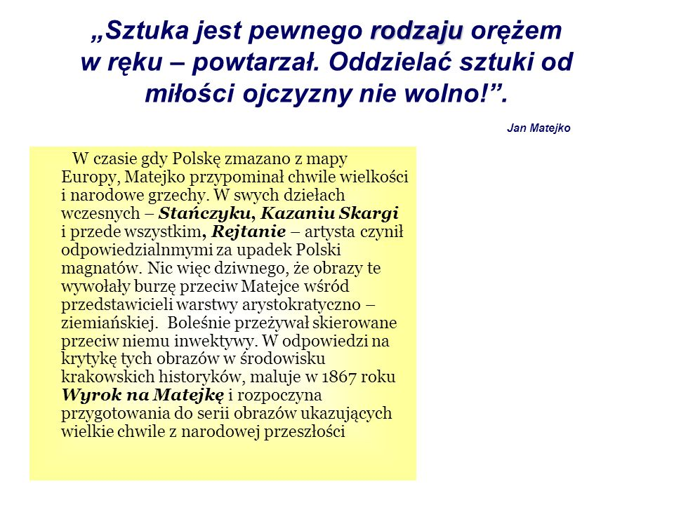 W czasie gdy Polskę zmazano z mapy Europy, Matejko przypominał chwile wielkości i narodowe grzechy. W swych dziełach wczesnych – Stańczyku, Kazaniu Sk