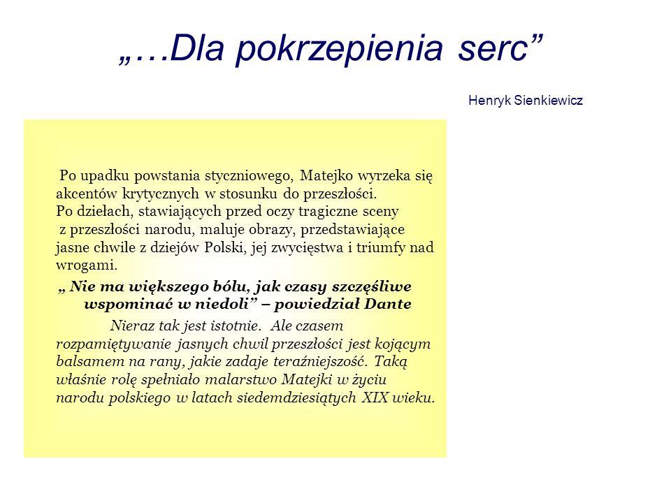 …Dla pokrzepienia serc Henryk Sienkiewicz Po upadku powstania styczniowego, Matejko wyrzeka się akcentów krytycznych w stosunku do przeszłości. Po dzi