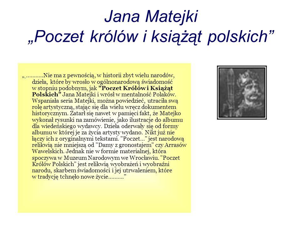 Jana Matejki Poczet królów i książąt polskich ………..Nie ma z pewnością, w historii zbyt wielu narodów, dzieła, które by wrosło w ogólnonarodową świadomość w stopniu podobnym, jak Poczet Królów i Książąt Polskich Jana Matejki i wrósł w mentalność Polaków.