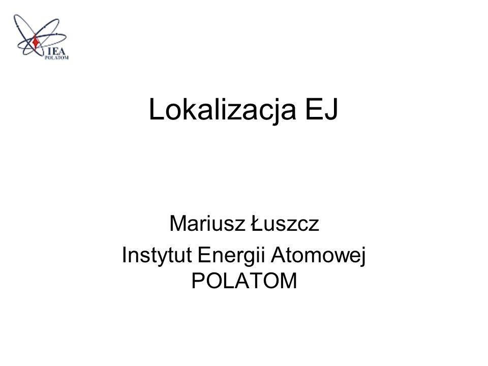 Lokalizacja EJ Mariusz Łuszcz Instytut Energii Atomowej POLATOM