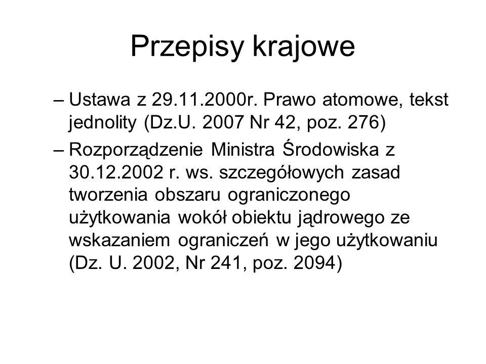 Przepisy krajowe –Ustawa z 29.11.2000r. Prawo atomowe, tekst jednolity (Dz.U. 2007 Nr 42, poz. 276) –Rozporządzenie Ministra Środowiska z 30.12.2002 r