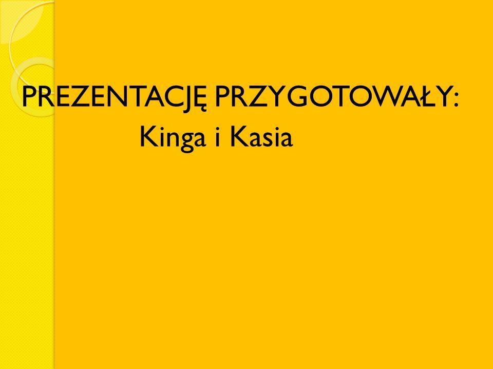PREZENTACJĘ PRZYGOTOWAŁY: Kinga i Kasia