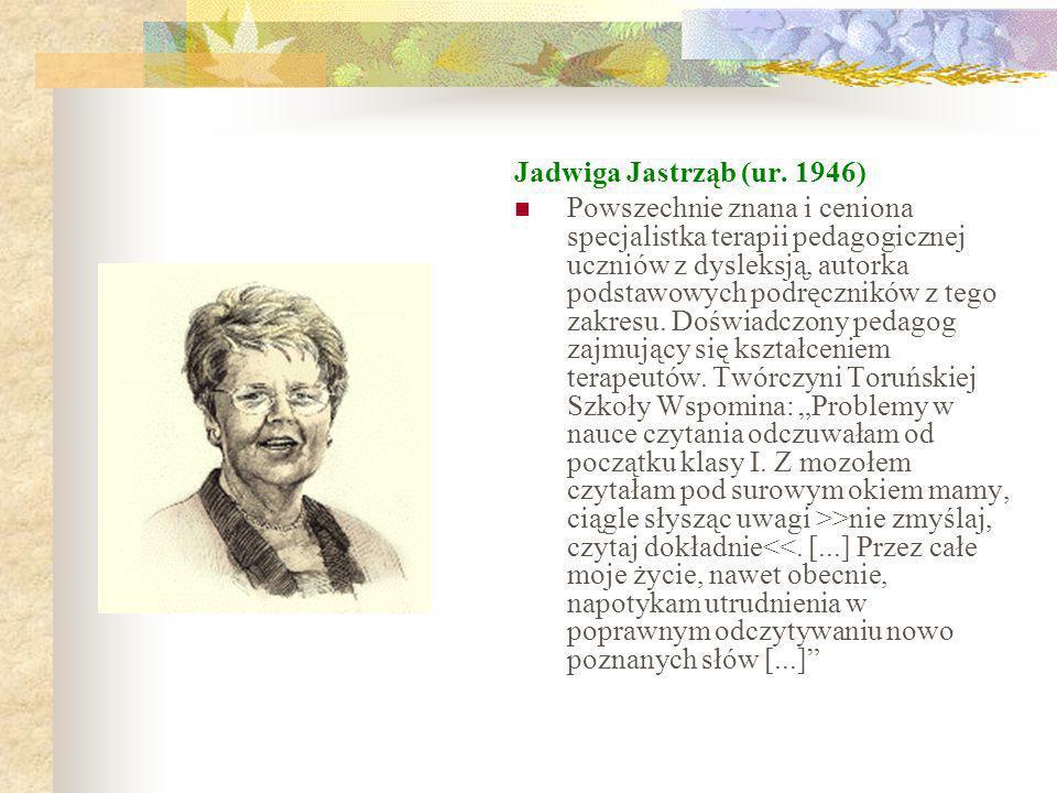 Jadwiga Jastrząb (ur. 1946) Powszechnie znana i ceniona specjalistka terapii pedagogicznej uczniów z dysleksją, autorka podstawowych podręczników z te