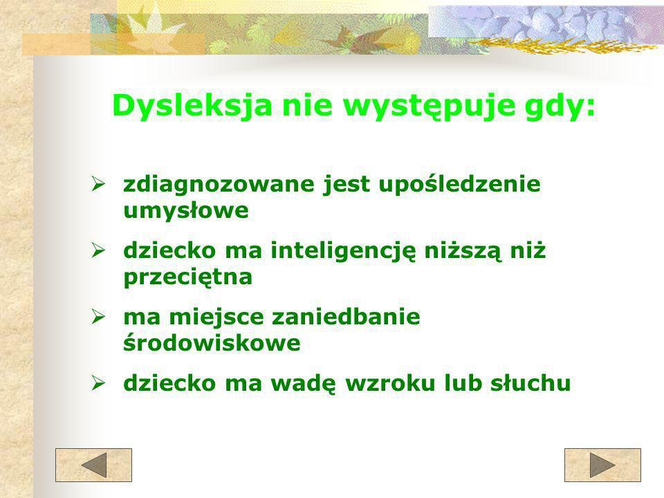 Dysleksja nie występuje gdy: zdiagnozowane jest upośledzenie umysłowe dziecko ma inteligencję niższą niż przeciętna ma miejsce zaniedbanie środowiskow