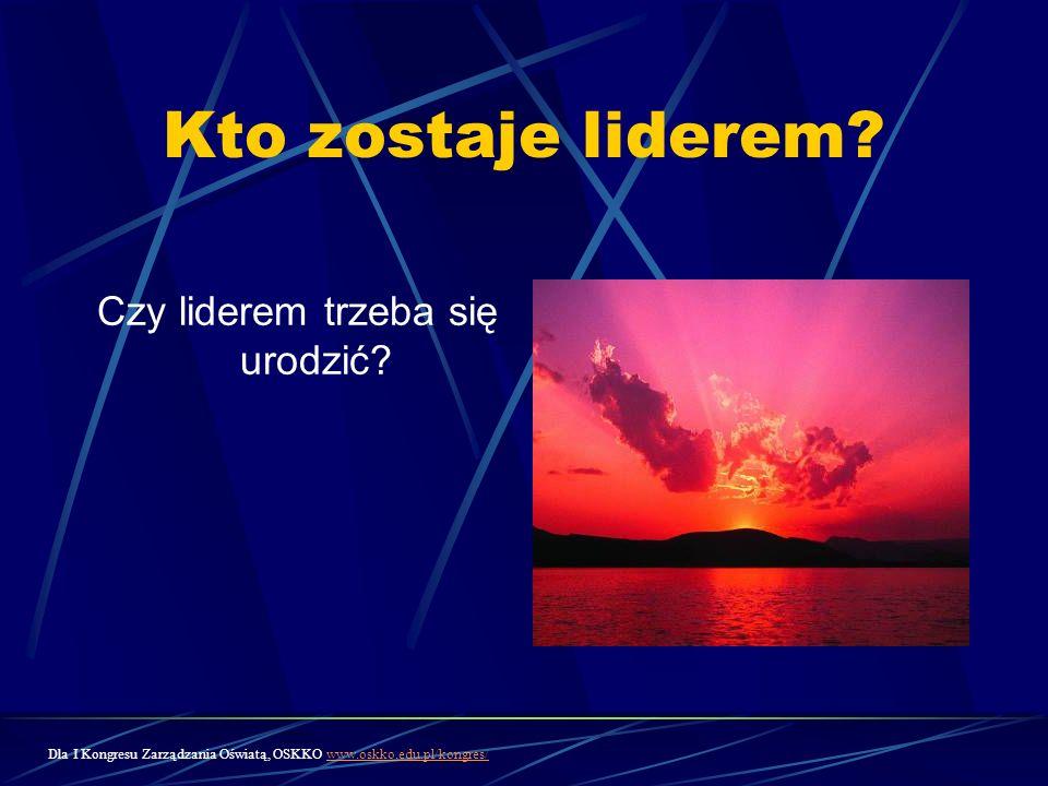 Kto zostaje liderem? Czy liderem trzeba się urodzić? Dla I Kongresu Zarządzania Oświatą, OSKKO www.oskko.edu.pl/kongres/www.oskko.edu.pl/kongres/