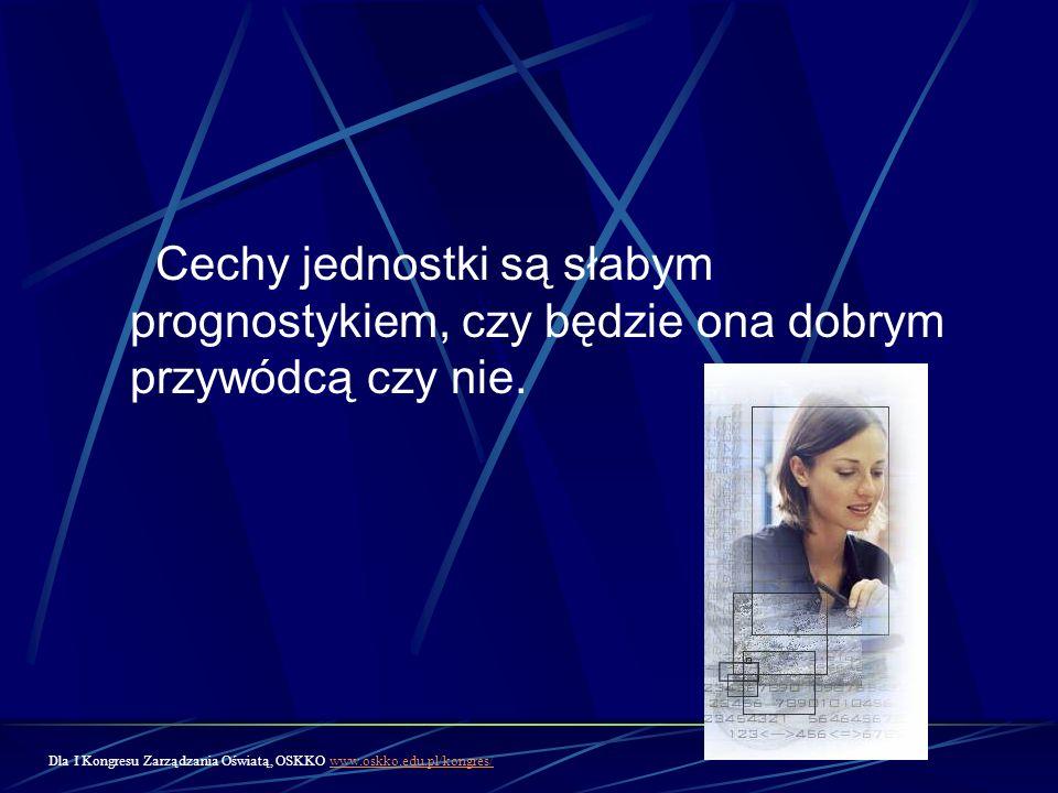 Cechy jednostki są słabym prognostykiem, czy będzie ona dobrym przywódcą czy nie. Dla I Kongresu Zarządzania Oświatą, OSKKO www.oskko.edu.pl/kongres/w