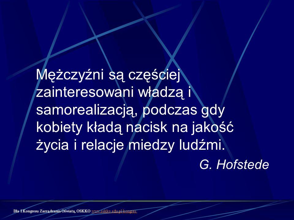 Mężczyźni są częściej zainteresowani władzą i samorealizacją, podczas gdy kobiety kładą nacisk na jakość życia i relacje miedzy ludźmi. G. Hofstede Dl
