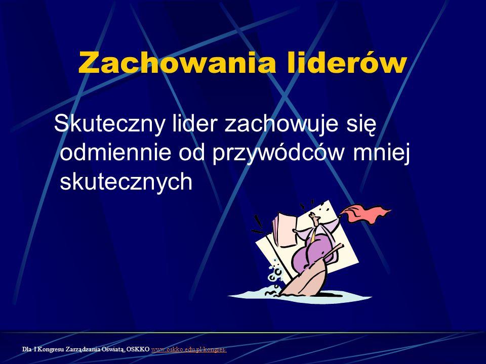 Zachowania liderów Skuteczny lider zachowuje się odmiennie od przywódców mniej skutecznych Dla I Kongresu Zarządzania Oświatą, OSKKO www.oskko.edu.pl/