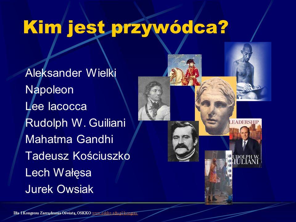 Kim jest przywódca? Aleksander Wielki Napoleon Lee Iacocca Rudolph W. Guiliani Mahatma Gandhi Tadeusz Kościuszko Lech Wałęsa Jurek Owsiak Dla I Kongre