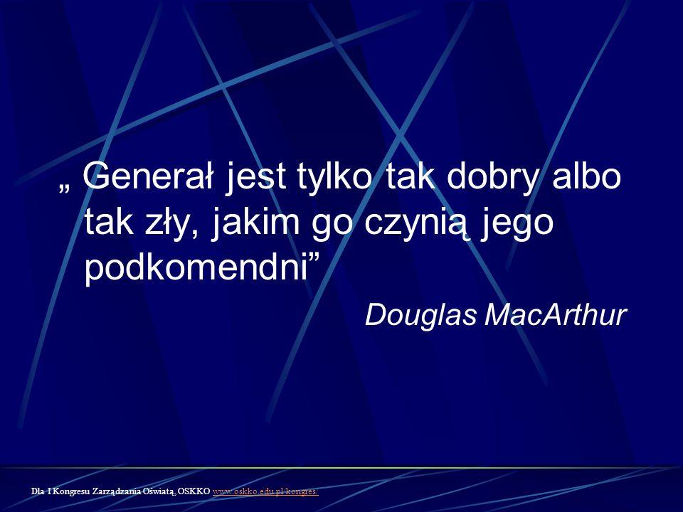 Generał jest tylko tak dobry albo tak zły, jakim go czynią jego podkomendni Douglas MacArthur Dla I Kongresu Zarządzania Oświatą, OSKKO www.oskko.edu.