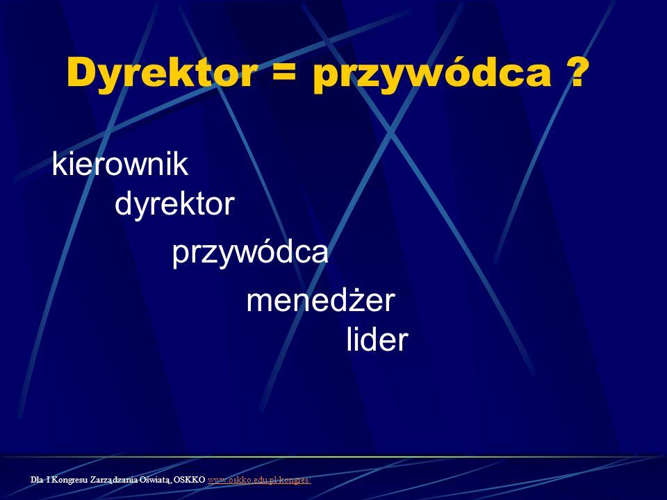 Dyrektor = przywódca ? kierownik dyrektor przywódca menedżer lider Dla I Kongresu Zarządzania Oświatą, OSKKO www.oskko.edu.pl/kongres/www.oskko.edu.pl