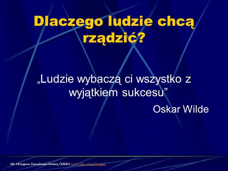 Dlaczego ludzie chcą rządzić? Ludzie wybaczą ci wszystko z wyjątkiem sukcesu Oskar Wilde Dla I Kongresu Zarządzania Oświatą, OSKKO www.oskko.edu.pl/ko