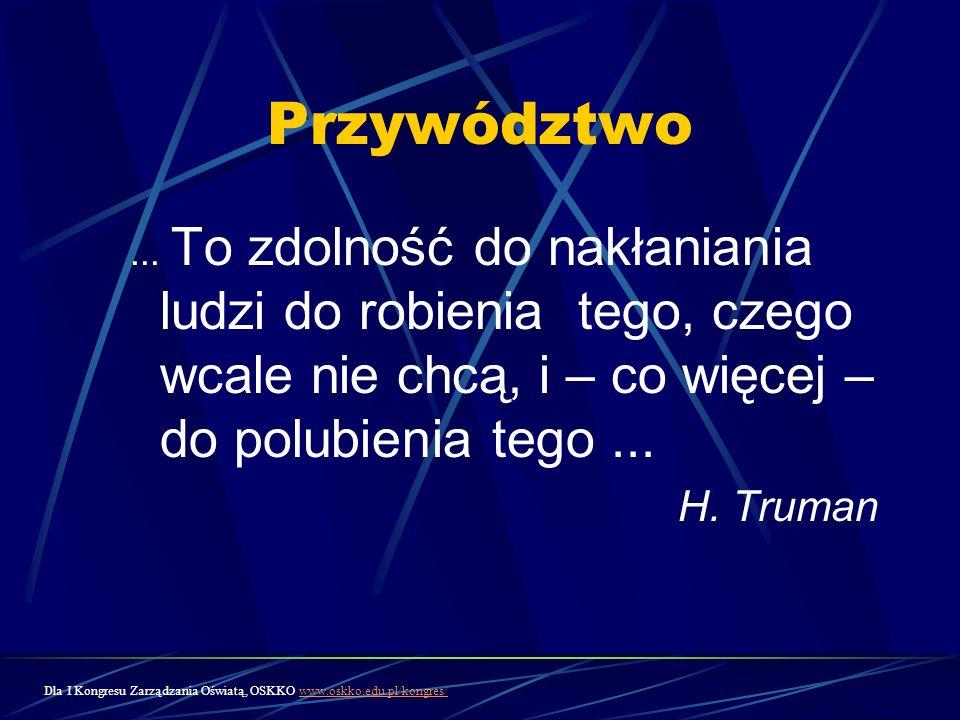 Przywództwo... To zdolność do nakłaniania ludzi do robienia tego, czego wcale nie chcą, i – co więcej – do polubienia tego... H. Truman Dla I Kongresu