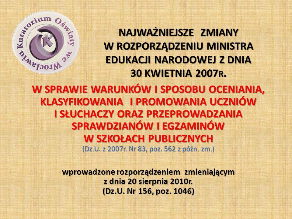 NAJWAŻNIEJSZE ZMIANY W ROZPORZĄDZENIU MINISTRA EDUKACJI NARODOWEJ Z DNIA 30 KWIETNIA 2007 R. W SPRAWIE WARUNKÓW I SPOSOBU OCENIANIA, KLASYFIKOWANIA I