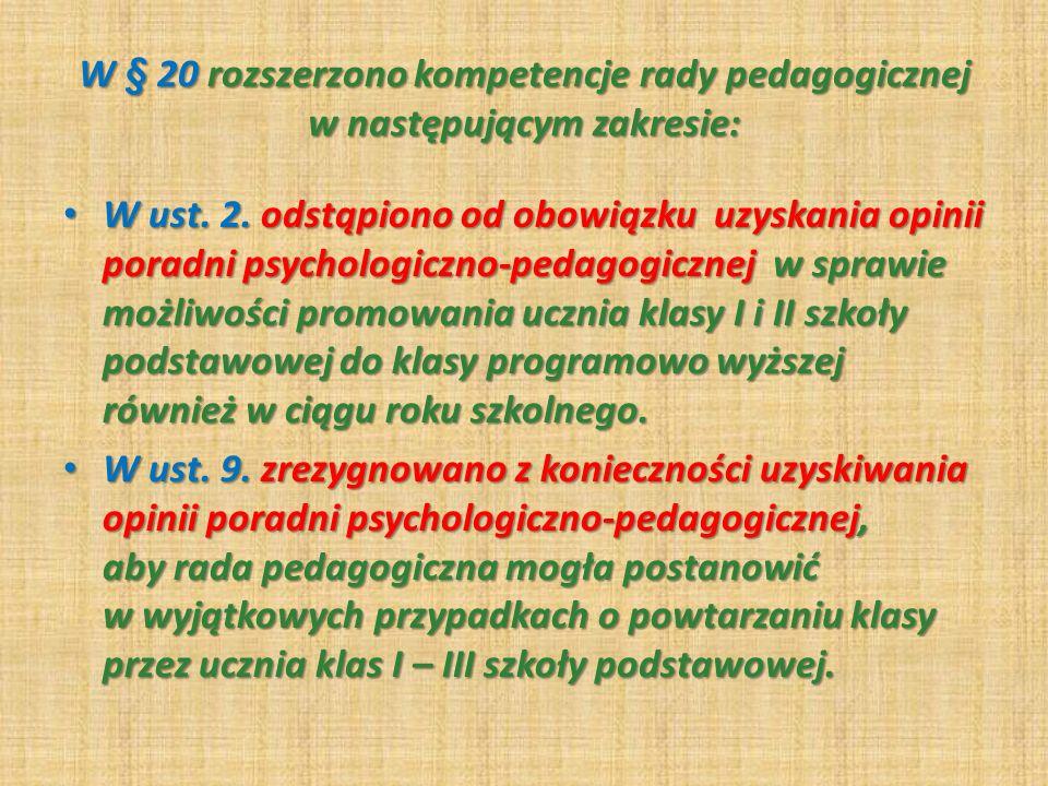 W § 20 rozszerzono kompetencje rady pedagogicznej w następującym zakresie: W ust. 2. odstąpiono od obowiązku uzyskania opinii poradni psychologiczno-p