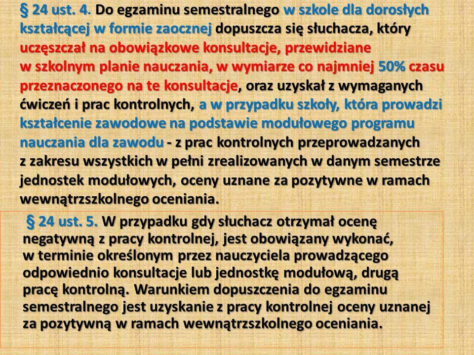 § 24 ust.4Do egzaminu semestralnego w szkole dla dorosłych kształcącej w formie zaocznej dopuszcza się słuchacza, który uczęszczał na obowiązkowe kons