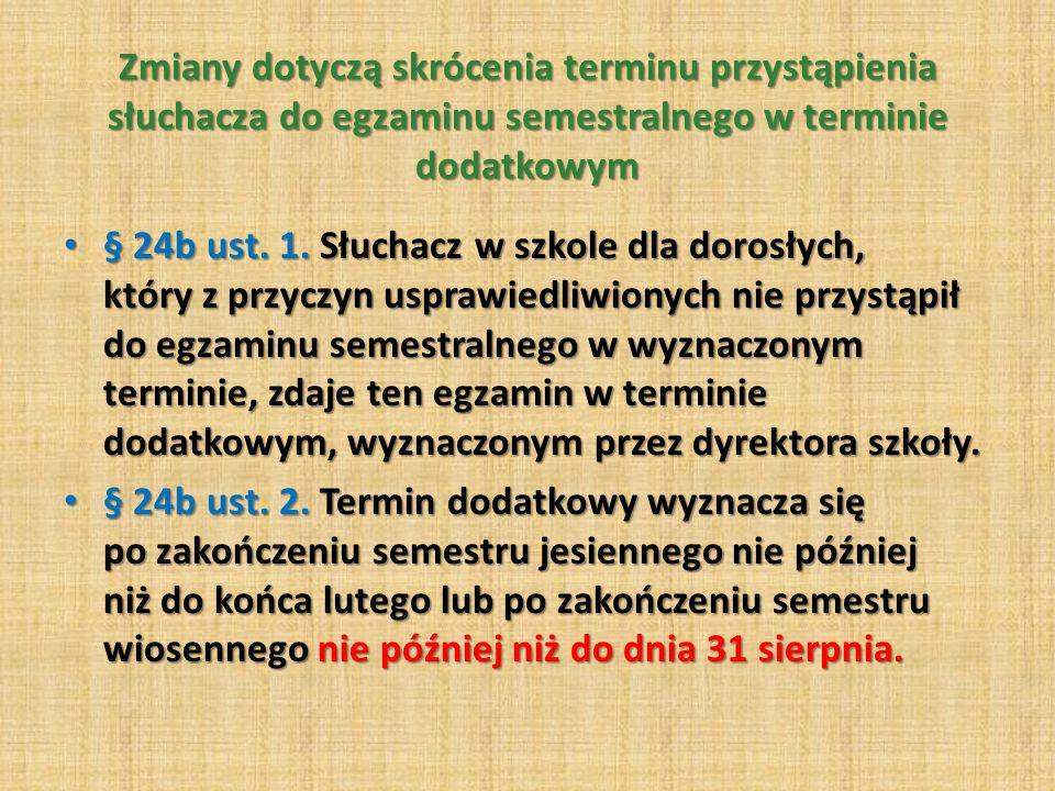 Zmiany dotyczą skrócenia terminu przystąpienia słuchacza do egzaminu semestralnego w terminie dodatkowym § 24b ust.