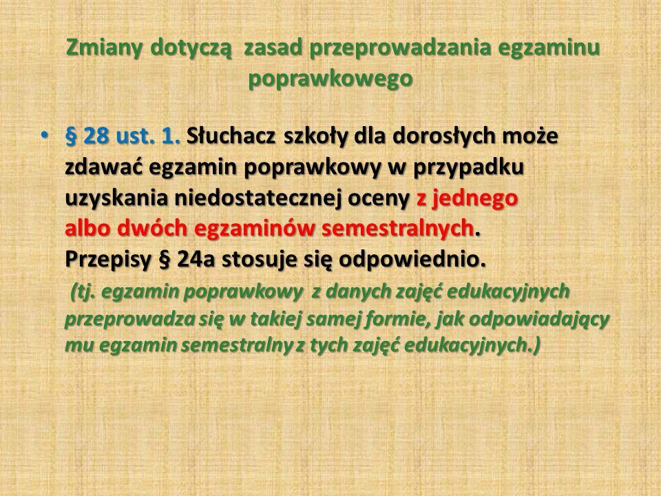 Zmiany dotyczą zasad przeprowadzania egzaminu poprawkowego Zmiany dotyczą zasad przeprowadzania egzaminu poprawkowego § 28 ust. 1. Słuchacz szkoły dla