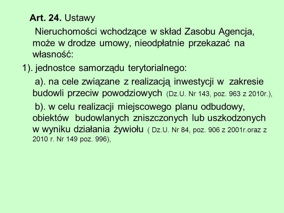 Art. 24. Ustawy Nieruchomości wchodzące w skład Zasobu Agencja, może w drodze umowy, nieodpłatnie przekazać na własność: 1). jednostce samorządu teryt