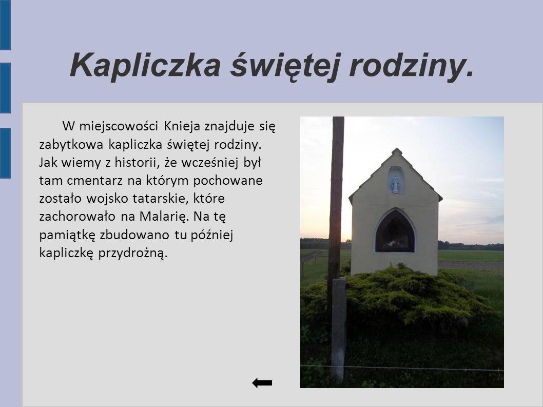 Kapliczka świętej rodziny. W miejscowości Knieja znajduje się zabytkowa kapliczka świętej rodziny. Jak wiemy z historii, że wcześniej był tam cmentarz