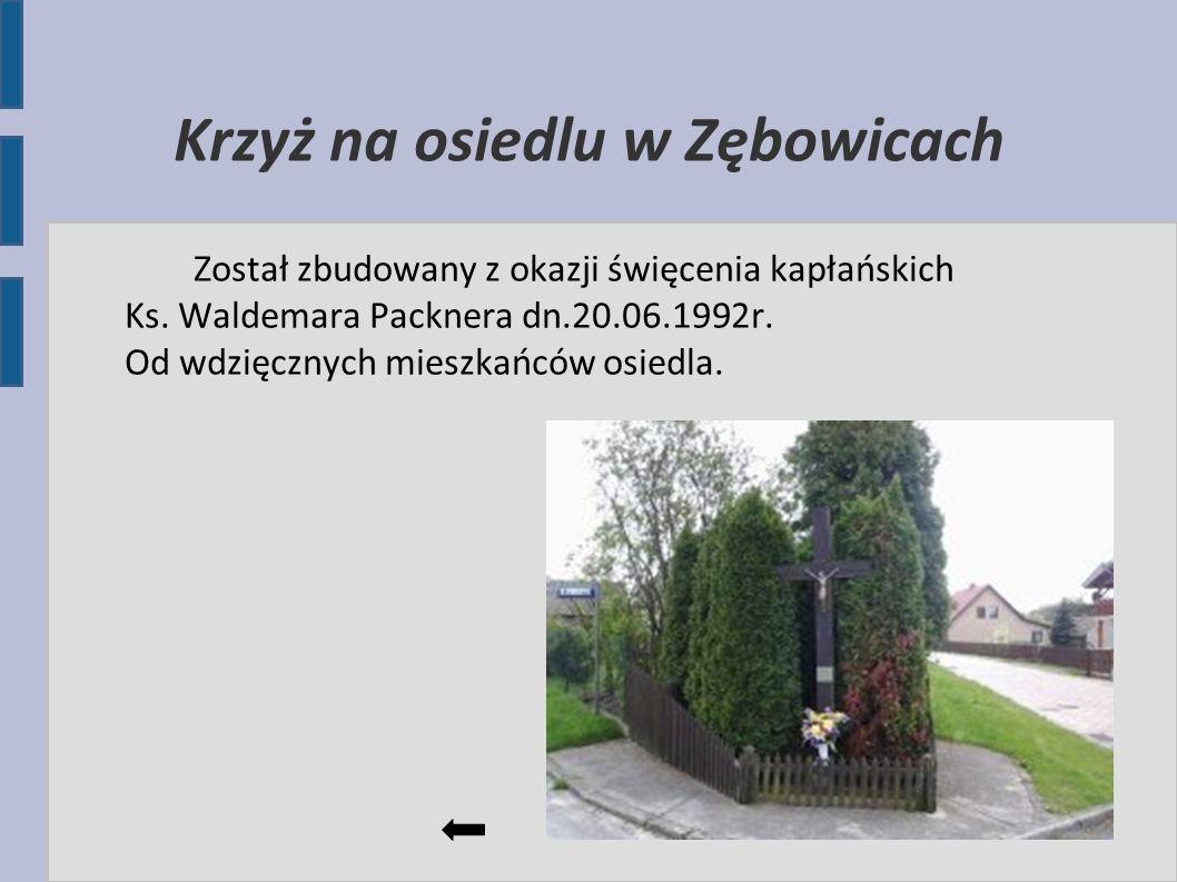 Krzyż na osiedlu w Zębowicach Został zbudowany z okazji święcenia kapłańskich Ks. Waldemara Packnera dn.20.06.1992r. Od wdzięcznych mieszkańców osiedl