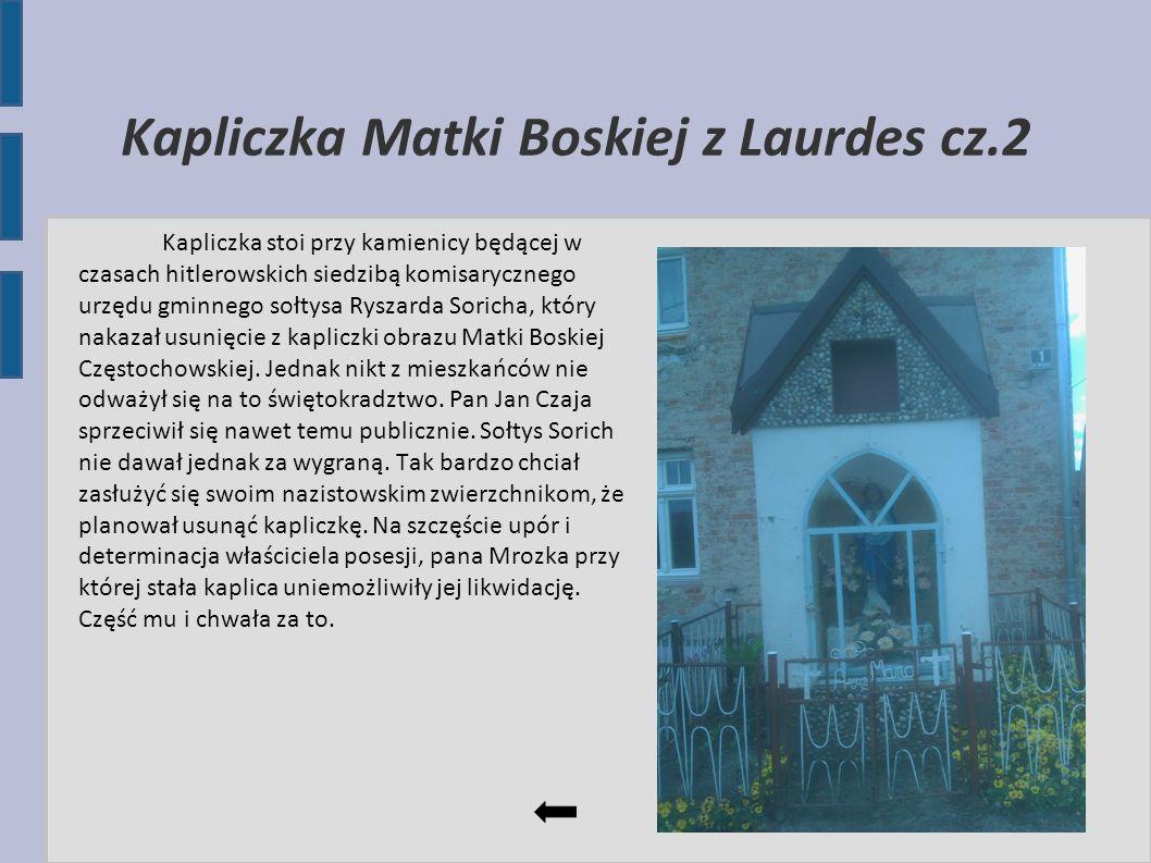 Kapliczka Matki Boskiej z Laurdes cz.2 Kapliczka stoi przy kamienicy będącej w czasach hitlerowskich siedzibą komisarycznego urzędu gminnego sołtysa R