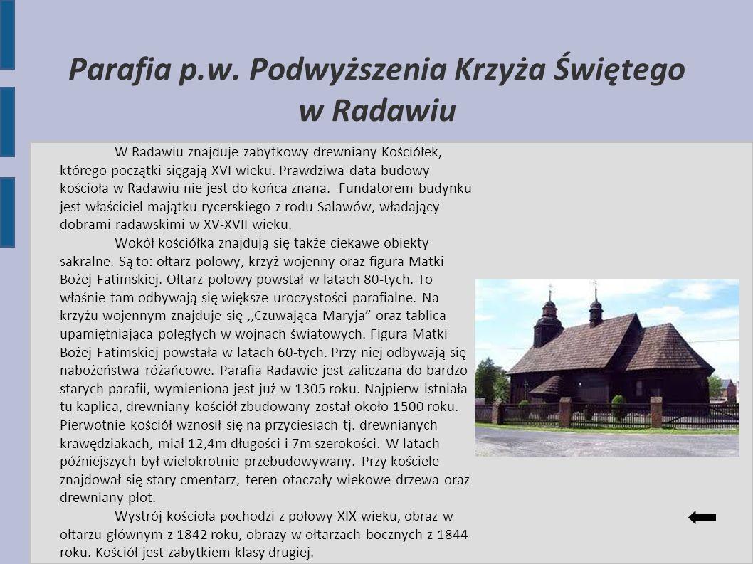 Parafia p.w. Podwyższenia Krzyża Świętego w Radawiu W Radawiu znajduje zabytkowy drewniany Kościółek, którego początki sięgają XVI wieku. Prawdziwa da