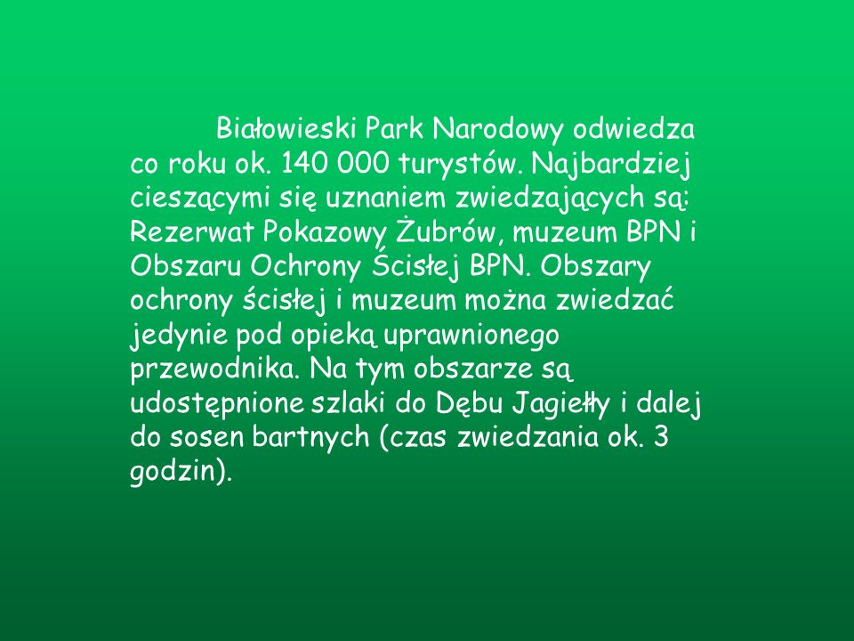 Białowieski Park Narodowy odwiedza co roku ok. 140 000 turystów. Najbardziej cieszącymi się uznaniem zwiedzających są: Rezerwat Pokazowy Żubrów, muzeu
