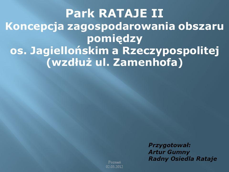 Park RATAJE II Koncepcja zagospodarowania obszaru pomiędzy os. Jagiellońskim a Rzeczypospolitej (wzdłuż ul. Zamenhofa) Przygotował: Artur Gumny Radny